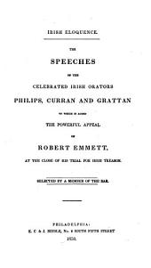Irish Eloquence: The Speeches of the Celebrated Irish Orators, Philips, Curran and Grattan : to which is Added the Powerful Appeal of Robert Emmett, at the Close of His Trial for High Treason