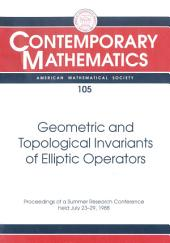 Geometric and Topological Invariants of Elliptic Operators: Proceedings of the AMS-IMS-SIAM Joint Summer Research Conference Held July 23-29, 1988 with Support from the National Science Foundation and the U.S. Army Research Office