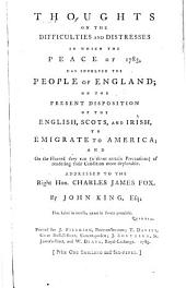 Thoughts on the Difficulties and Distresses in which the Peace of 1783 Has Involved the People of England, on the Present Disposition of the English, Scots, and Irish to Emigrate to America, and on the Hazard They Run (without Certain Precautions) of Rendering Their Condition More Deplorable: Addressed to the Right Hon. Charles James Fox