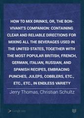 How to Mix Drinks: Or, The Bon-vivant's Companion, Containing ... Directions for Mixing All the Beverages Used in the United States, Together with the Most Popular British, French, German, Italian, Russian, and Spanish Recipes