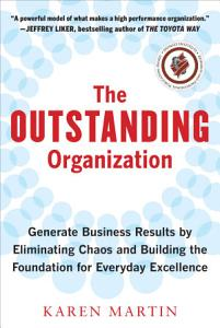 The Outstanding Organization  Generate Business Results by Eliminating Chaos and Building the Foundation for Everyday Excellence Book
