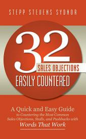 32 Sales Objections Easily Countered: A Quick and Easy Guide to Countering the Most Common Sales Objections, Stalls, and Pushbacks with Words That Work