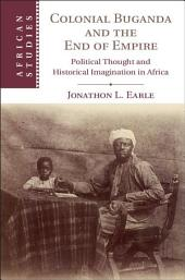 Colonial Buganda and the End of Empire: Political Thought and Historical Imagination in Africa