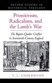 Primitivism, Radicalism, and the Lamb's War: The Baptist-Quaker Conflict in Seventeenth-Century England