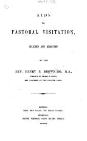 Aids to Pastoral Visitation, selected and arranged by the Rev. H. B. Browning