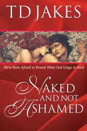 Naked And Not Ashamed: We've Been Afraid to Reveal What God Longs to Heal