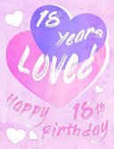 Happy 18th Birthday: 18 Years Loved, Say Happy Birthday and Show Your Love All in One Sweet Birthday Book to Use as a Journal Or Notebook.