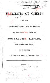 The Elements of Chess: A Treatise Combining Theory with Practice, and Comprising the Whole of Philidor's Games, and Explanatory Notes, New Modelled; and Arranged Upon an Original Plan