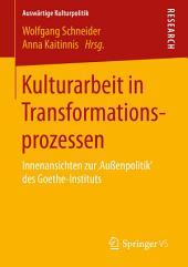 Kulturarbeit in Transformationsprozessen: Innenansichten zur 'Außenpolitik' des Goethe-Instituts