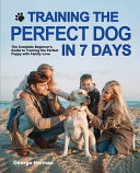 Training the Perfect Dog in 7 Days: The Complete Beginner's Guide to Training the Perfect Puppy