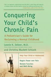 Conquering Your Child's Chronic Pain: A Pediatrician's Guide for Reclaiming a Normal Childhood