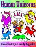 Humor Unicorns: Unicorns Are Just Really Big Jerks!