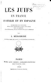 Les Juifs en France, en Italie et en Espagne: recherches sur leur état depuis leur dispersion jusqu'à nos jours sous le rapport de la législation, de la littérature et du commerce