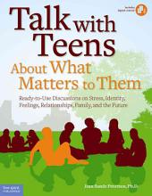 Talk with Teens about what Matters to Them: Ready-to-use Discussions on Stress, Identity, Feelings, Relationships, Family, and the Future