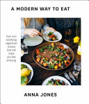 A Modern Way to Eat  Over 200 Satisfying  Everyday Vegetarian Recipes  that Will Make You Feel Amazing  Book