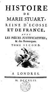 Histoire de Marie Stuart, reine d'Ecosse et de France, avec les pièces justificatives et des remarques: Volume 2