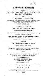 Custodian Reports; Or, A Collection of Cases Relative to Outlawries, and Grants Thereon, as Argued and Determined on the Revenue Sides of the Courts of Exchequer, Both in England and Ireland ...: To which is Prefixed an Introduction, Consisting of Two Chapters, the First Containing a Short Account of Outlawry ... the Second, the Manner of Obtaining the Grant in Custodiam ... Likewise, an Appendix of Precedents ...
