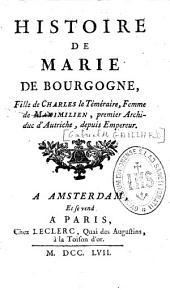 Histoire de Marie de Bourgogne, fille de Charles le Téméraire, femme de Maximilien, premier Archiduc d'Autriche, depuis Empereur