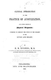 A Clinical Introduction to the Practice of Auscultation: And Other Modes of Physical Diagnosis: Intended to Simplify the Study of the Diseases of the Lungs and Heart