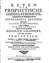 Keten der prophetische godgeleerdheyd, bewijsende dat de uytlegginge van de Openbaringe Joannis, is een ware sleutel der prophetien, uyt een volkomen over-een-stemminge van de Openbaringe met het Hooglied Salomons, ende eenige voornaamste prophetien, zijnde het Hooglied geordent, na de eerste 11. Cap. van de Openbaring, en de prophetyen, na het gantsche werk ...