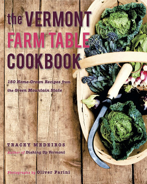 The Vermont Farm Table Cookbook  150 Home Grown Recipes from the Green Mountain State PDF
