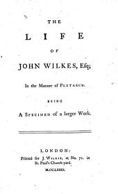 The life of John Wilkes ... in the manner of Plutarch. Being a specimen of a larger work
