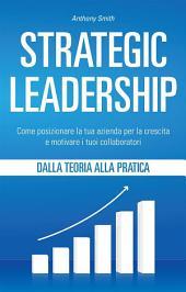 Strategic Leadership: Come posizionare la tua azienda per la crescita e motivare i tuoi collaboratori