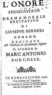 L'onore perseguitato drama morale recitatiuo di Giuseppe Berneri romano. Dedicato all'illustriss, ... Marc'Antonio Borghese
