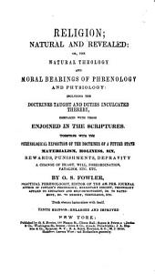 Religion, Natural and Revealed: Or, The Natural Theology and Moral Bearings of Phrenology and Physiology : Including the Doctrines Taught and Duties Inculcated Thereby, Compared with Those Enjoined in the Scriptures : Together with the Phrenological Exposition of the Doctrines of a Future State ...