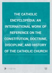 The Catholic Encyclopedia: An International Work of Reference on the Constitution, Doctrine, Discipline, and History of the Catholic Church, Volume 3