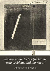 Applied Minor Tactics (including Map Problems and the War Game) Map Reading and Map Sketching: Simplified for Beginners. Especially Adapted to the Instruction of Noncommissioned Officers and Privates in Their Duties in Campaign