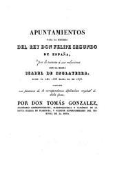 Apuntamientos para la historia del rey don Felipe segundo de España, por lo tocante á sus relaciones con la reina Isabel de Inglaterra, desde el año 1558 hasta el de 1576