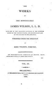 The works of the Honourable James Wilson, L.L.D., late one of the associate justices of the Supreme court of the United States, and professor of law in the College of Philadelphia: Volume 3