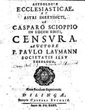 Astrologiae ecclesiasticae et astri inextincti a Casparo Scioppio in lucem editi censura