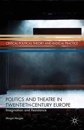 Politics and Theatre in Twentieth-Century Europe: Imagination and Resistance