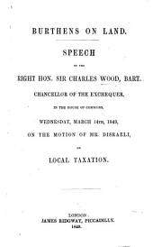 Burthens on Land. Speech of ... Sir Charles Wood, Bart., Chancellor of the Exchequer, in the House of Commons, Wednesday, March 14th 1849, on the motion of Mr. D'Israeli on Local Taxation