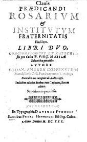 Clavis Praedicandi Rosarium & Institutum Fraternitatis Eiusdem: Libri Duo, Concionatoribus Et Catechsistis pro Cultu B. Virg. Mariae Zelantibus perutiles