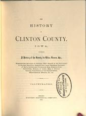 The History of Clinton County, Iowa: Containing a History of the County, Its Cities, Towns &c., Biographical Sketches of Citizens, War Record of Its Volunteers in the Late Rebellion, General and Local Statistics, Portraits of Early Settlers and Prominent Men, History of the Northwest, History of Iowa, Map of Clinton County, Constitution of the United States, Miscellaneous Matters, &c., &c