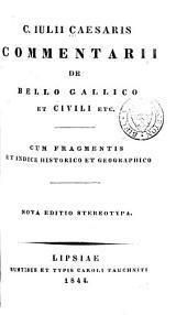 C. Iulii Caesaris Commentarii de bello gallico et civili, etc: cum fragmentis et indice historico et geographico