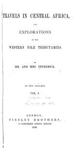 Travels in Central Africa, and Explorations of the Western Nile Tributaries: Volume 1