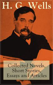 H. G. Wells: Collected Novels, Short Stories, Essays and Articles: From the father of Science Fiction, a prolific English futurist, historian, socialist, author of The Time Machine, The Island of Doctor Moreau, The Invisible Man, The War of the Worlds, Modern Utopia