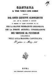 Cantata a tre voci con coro scritta dal conte Giuseppe Alborghetti,..., per la grande premiazione gregoriana che la insigne artistica congregazione dei virtuosi al Pantheon celebra nell' aula massima capitolina, il giorno 12 Marzo 1846