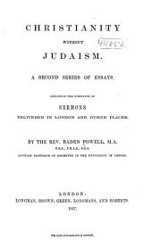 Christianity without Judaism: A second series of essays, including the substance of sermons delivered in London and other places