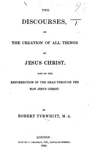 Two Discourses on the creation of all things by Jesus Christ, and on the resurrection of the dead through the man Jesus Christ. By - Tyrwhitt. Fourth edition