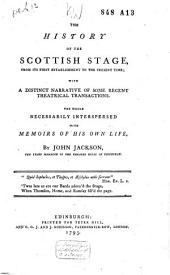 Thehistory of the Scottish Stage ... with a Distinct Narrative of Some Recent Theatrical Transactions ... Interspersed with Memoirs of His Own Life