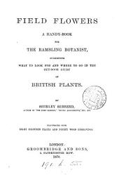 Field Flowers: A Handy-book for the Rambling Botanist, Suggesting what to Look for and where to Go in the Out-door Study of British Plants