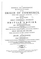 An Historical and Chronological Deduction of the Origin of Commerce, from the Earliest Accounts: Containing an History of the Great Commercial Interests of the British Empire. To which is Prefixed an Introduction, Exhibiting a View of the Ancient and Modern State of Europe; of the Importance of Our Colonies; and of the Commerce, Shipping, Manufactures, Fisheries, &c., of Great-Britain and Ireland; and Their Influence on the Landed Interest. With an Appendix, Containing the Modern Politico-commercial Geography of the Several Countries of Europe, Volume 4