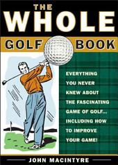 The Whole Golf Book: Everything You Never Knew about the Fascinating Game of Golf...Including How to Improve Your Game