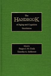 The Handbook of Aging and Cognition: Third Edition