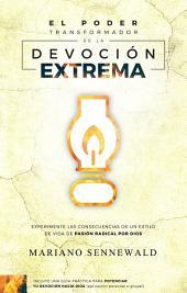 El Poder Transformador De La Devoción Extrema: Experimente Las Consecuencias De Un Estilo De Vida De Pasión Por Dios